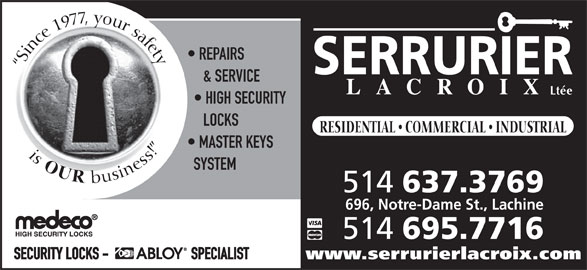 Serrurier Lacroix Locksmith (514-637-3769) - Display Ad - Since 1977, your safetyis REPAIRS & SERVICE Ltée HIGH SECURITY LOCKS RESIDENTIAL   COMMERCIAL   INDUSTRIAL MASTER KEYS OUR SYSTEM business! 514 637.3769 696, Notre-Dame St., Lachine 514 695.7716 SECURITY LOCKS -                           SPECIALIST www.serrurierlacroix.com