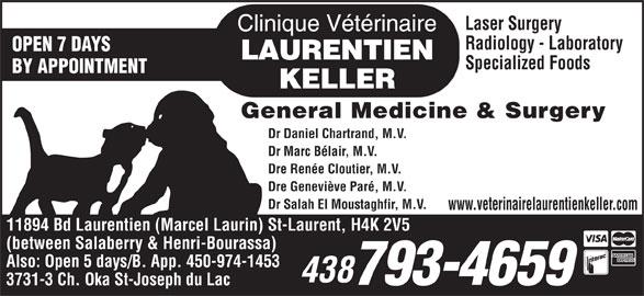 Clinique Vétérinaire Laurentien-Keller (514-336-2694) - Display Ad - Laser Surgery Radiology - Laboratory OPEN 7 DAYS Specialized Foods BY APPOINTMENT General Medicine & Surgery Dr Daniel Chartrand, M.V. Dr Marc Bélair, M.V. Dre Renée Cloutier, M.V. Dre Geneviève Paré, M.V. Dr Salah El Moustaghfir, M.V. www.veterinairelaurentienkeller.com 11894 Bd Laurentien (Marcel Laurin) St-Laurent, H4K 2V5 (between Salaberry & Henri-Bourassa) Also: Open 5 days/B. App. 450-974-1453 438 793-4659 3731-3 Ch. Oka St-Joseph du Lac