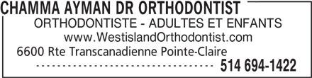 Dr Ayman Chamma (514-694-1422) - Annonce illustrée======= - ORTHODONTISTE - ADULTES ET ENFANTS www.WestislandOrthodontist.com 6600 Rte Transcanadienne Pointe-Claire ---------------------------------- 514 694-1422 CHAMMA AYMAN DR ORTHODONTIST