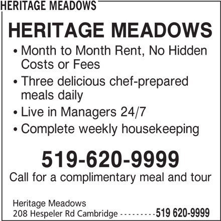 Heritage Meadows (519-620-9999) - Display Ad -  Complete weekly housekeeping 519-620-9999 Call for a complimentary meal and tour Heritage Meadows 208 Hespeler Rd Cambridge --------- 519 620-9999 HERITAGE MEADOWS  Month to Month Rent, No Hidden Costs or Fees  Three delicious chef-prepared meals daily  Live in Managers 24/7