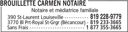 Carmen Brouillette Notaire (819-228-9779) - Annonce illustrée======= - BROUILLETTE CARMEN NOTAIRE Notaire et médiatrice familiale 819 228-9779 390 St-Laurent Louiseville ----------- 3770 Bl Prt-Royal St-Grgr (Bécancour) - 819 233-3665 Sans Frais ------------------------ 1 877 355-3665