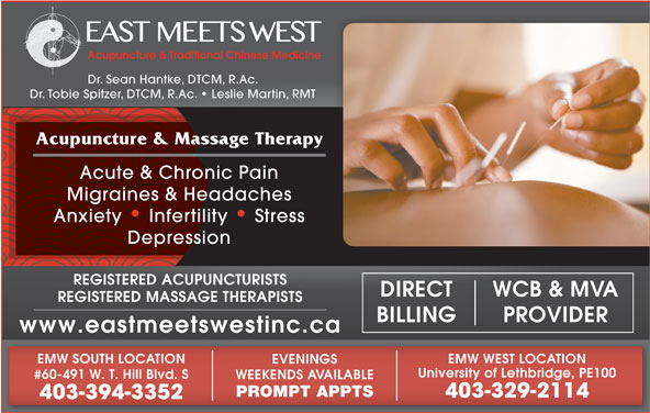 East Meets West (403-394-3352) - Display Ad - Dr. Sean Hantke, DTCM, R.Ac. Dr. Tobie Spitzer, DTCM, R.Ac.   Leslie Martin, RMT Acupuncture & Massage Therapy Acute & Chronic Pain Migraines & Headaches Anxiety   Infertility   Stress Depression WCB & MVADIRECT REGISTERED MASSAGE THERAPISTS PROVIDERBILLING www.eastmeetswestinc.ca EMW WEST LOCATIONEMW SOUTH LOCATION EVENINGS Dr. Sean Hantke, DTCM, R.Ac. Dr. Tobie Spitzer, DTCM, R.Ac.   Leslie Martin, RMT Acupuncture & Massage Therapy Acute & Chronic Pain Migraines & Headaches Anxiety   Infertility   Stress Depression REGISTERED ACUPUNCTURISTS WCB & MVADIRECT REGISTERED MASSAGE THERAPISTS PROVIDERBILLING www.eastmeetswestinc.ca EMW WEST LOCATIONEMW SOUTH LOCATION EVENINGS University of Lethbridge, PE100 #60-491 W. T. Hill Blvd. S WEEKENDS AVAILABLE PROMPT APPTS 403-329-2114 403-394-3352 REGISTERED ACUPUNCTURISTS University of Lethbridge, PE100 #60-491 W. T. Hill Blvd. S WEEKENDS AVAILABLE PROMPT APPTS 403-329-2114 403-394-3352