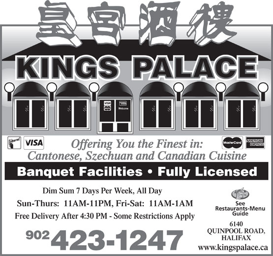 Kings Palace Restaurant (902-423-1247) - Annonce illustrée======= - Offering You the Finest in: Cantonese, Szechuan and Canadian Cuisine Banquet Facilities   Fully Licensed Dim Sum 7 Days Per Week, All Day See Sun-Thurs:  11AM-11PM, Fri-Sat:  11AM-1AM Restaurants-Menu Guide Free Delivery After 4:30 PM - Some Restrictions Apply 6140 QUINPOOL ROAD, 902 HALIFAX www.kingspalace.ca 423-1247 Welcome Welcome Offering You the Finest in: Cantonese, Szechuan and Canadian Cuisine Banquet Facilities   Fully Licensed Dim Sum 7 Days Per Week, All Day See Sun-Thurs:  11AM-11PM, Fri-Sat:  11AM-1AM Restaurants-Menu Guide Free Delivery After 4:30 PM - Some Restrictions Apply 6140 QUINPOOL ROAD, 902 HALIFAX www.kingspalace.ca 423-1247
