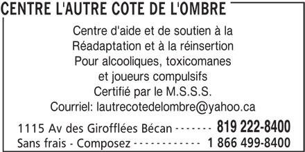 Centre L'Autre Côté de L'Ombre (819-222-8400) - Annonce illustrée======= - Centre d'aide et de soutien à la Réadaptation et à la réinsertion Pour alcooliques, toxicomanes et joueurs compulsifs Certifié par le M.S.S.S. ------- 819 222-8400 1115 Av des Girofflées Bécan ------------ 1 866 499-8400 Sans frais - Composez CENTRE L'AUTRE COTE DE L'OMBRE