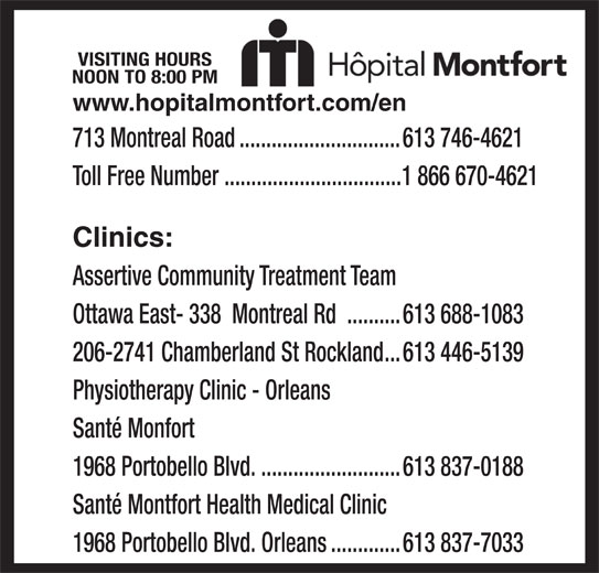 Montfort Hospital (613-746-4621) - Display Ad - NOON TO 8:00 PM VISITING HOURS www.hopitalmontfort.com/en 713 Montreal Road..............................613 746-4621 Toll Free Number .................................1 866 670-4621 Clinics: Assertive Community Treatment Team Ottawa East- 338  Montreal Rd ..........613 688-1083 206-2741 Chamberland St Rockland...613 446-5139 Physiotherapy Clinic - Orleans Santé Monfort 1968 Portobello Blvd...........................613 837-0188 Santé Montfort Health Medical Clinic 1968 Portobello Blvd. Orleans.............613 837-7033