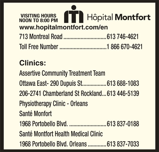 Montfort Hospital (613-746-4621) - Display Ad - VISITING HOURS NOON TO 8:00 PM 713 Montreal Road..............................613 746-4621 Toll Free Number .................................1 866 670-4621 Clinics: Assertive Community Treatment Team Ottawa East- 290 Dupuis St.................613 688-1083 Physiotherapy Clinic - Orleans www.hopitalmontfort.com/en Santé Monfort 1968 Portobello Blvd...........................613 837-0188 Santé Montfort Health Medical Clinic 1968 Portobello Blvd. Orleans.............613 837-7033 206-2741 Chamberland St Rockland...613 446-5139