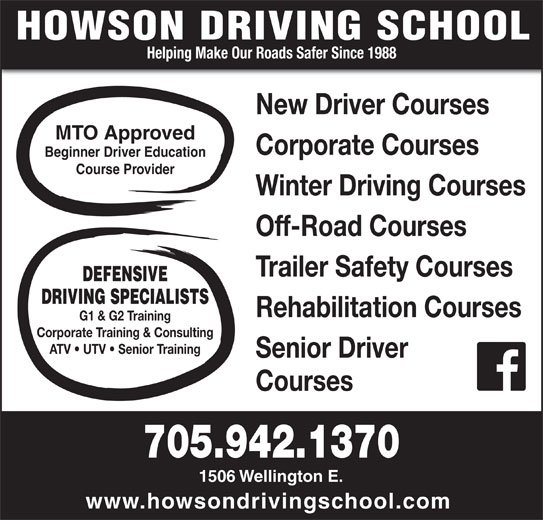 Howson Driving School (705-942-1370) - Display Ad - Helping Make Our Roads Safer Since 1988 New Driver Courses MTO Approved Corporate Courses Beginner Driver Education Course Provider Winter Driving Courses Off-Road Courses Trailer Safety Courses DEFENSIVE DRIVING SPECIALISTS Rehabilitation Courses G1 & G2 Training Corporate Training & Consulting ATV   UTV   Senior Training Senior Driver Courses 705.942.1370 1506 Wellington E. www.howsondrivingschool.com