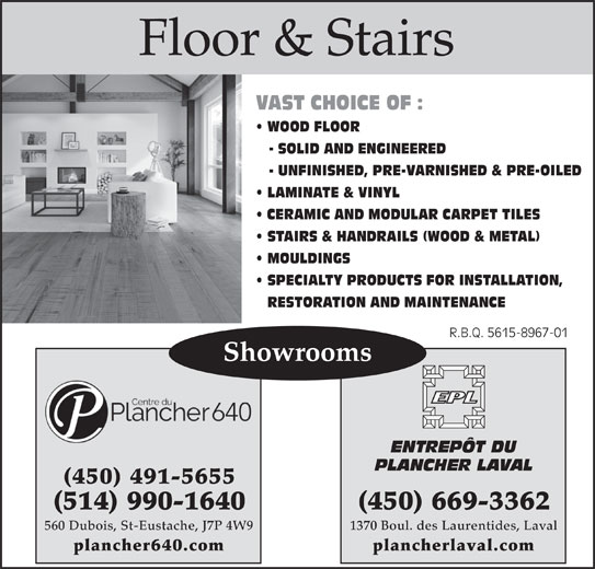 Entrepôt Du Plancher Laval (450-669-3362) - Display Ad - - SOLID AND ENGINEERED - UNFINISHED, PRE-VARNISHED & PRE-OILED LAMINATE & VINYL CERAMIC AND MODULAR CARPET TILES STAIRS & HANDRAILS (WOOD & METAL) MOULDINGS SPECIALTY PRODUCTS FOR INSTALLATION, RESTORATION AND MAINTENANCE R.B.Q. 5615-8967-01R.B.Q. 5615-8967-01 Showrooms ENTREPÔT DU PLANCHER LAVAL (450) 491-5655 (450) 669-3362(514) 990-1640 1370 Boul. des Laurentides, Laval560 Dubois, St-Eustache, J7P 4W9 plancherlaval.complancher640.com Floor & Stairs VAST CHOICE OF : WOOD FLOOR