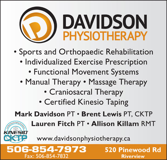 Davidson Physiotherapy P C Ltd (506-854-7973) - Display Ad - Sports and Orthopaedic Rehabilitation Individualized Exercise Prescription Functional Movement Systems Manual Therapy   Massage Therapy Craniosacral Therapy Certified Kinesio Taping Mark Davidson PT Brent Lewis PT, CKTP Lauren Fitch PT Allison Killam RMT www.davidsonphysiotherapy.ca 520 Pinewood Rd 506-854-7973 Fax: 506-854-7832 Riverview Sports and Orthopaedic Rehabilitation Individualized Exercise Prescription Functional Movement Systems Manual Therapy   Massage Therapy Craniosacral Therapy Certified Kinesio Taping Mark Davidson PT Brent Lewis PT, CKTP Lauren Fitch PT Allison Killam RMT www.davidsonphysiotherapy.ca 520 Pinewood Rd 506-854-7973 Fax: 506-854-7832 Riverview