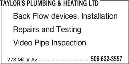 Taylor's Plumbing & Heating Ltd (506-622-3557) - Display Ad - TAYLOR'S PLUMBING & HEATING LTD Back Flow devices, Installation Repairs and Testing Video Pipe Inspection 506 622-3557 278 Millar Av --------------------- TAYLOR'S PLUMBING & HEATING LTD Back Flow devices, Installation Repairs and Testing Video Pipe Inspection 506 622-3557 278 Millar Av ---------------------