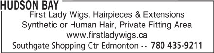 The Bay (780-435-9211) - Display Ad - HUDSON BAY First Lady Wigs, Hairpieces & Extensions Synthetic or Human Hair, Private Fitting Area www.firstladywigs.ca Southgate Shopping Ctr Edmonton -- 780 435-9211