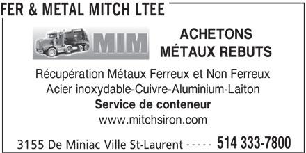 Fer & Métal Mitch Ltée (514-333-7800) - Annonce illustrée======= - ACHETONS MÉTAUX REBUTS Récupération Métaux Ferreux et Non Ferreux Acier inoxydable-Cuivre-Aluminium-Laiton Service de conteneur www.mitchsiron.com ----- 514 333-7800 FER & METAL MITCH LTEE 3155 De Miniac Ville St-Laurent