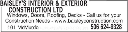 Baisley's Interior & Exterior Construction Ltd (506-624-9328) - Display Ad - BAISLEY S INTERIOR & EXTERIOR     CONSTRUCTION LTD Windows, Doors, Roofing, Decks - Call us for your Construction Needs - www.baisleyconstruction.com 506 624-9328 101 McMurdo ---------------------