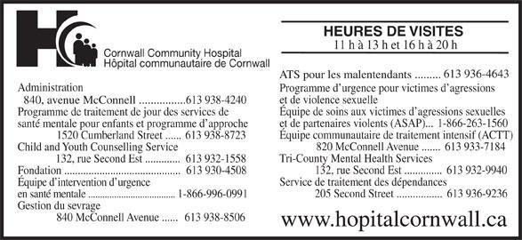 Cornwall Community Hospital / Hôpital Communautaire de Cornwall (613-938-4240) - Annonce illustrée======= - HEURES DE VISITES 11 h à 13 h et 16 h à 20 h Cornwall Community Hospital Hôpital communautaire de Cornwall 613 936-4643 ATS pour les malentendants ......... Administration Programme d urgence pour victimes d agressions et de violence sexuelle 840, avenue McConnell ................613 938-4240 Programme de traitement de jour des services de Équipe de soins aux victimes d agressions sexuelles et de partenaires violents (ASAP)...  1-866-263-1560 santé mentale pour enfants et programme d approche Équipe communautaire de traitement intensif (ACTT) 1520 Cumberland Street ...... 613 938-8723 820 McConnell Avenue .......  613 933-7184 Child and Youth Counselling Service Tri-County Mental Health Services 132, rue Second Est .............  613 932-1558 132, rue Second Est ..............  613 932-9940 Fondation ...........................................  613 930-4508 Service de traitement des dépendances Équipe d intervention d urgence 205 Second Street .................  613 936-9236 en santé mentale ..................................... 1-866-996-0991 Gestion du sevrage 840 McConnell Avenue ......  613 938-8506 www.hopitalcornwall.ca