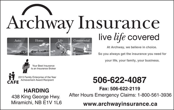 Archway Insurance-Harding (506-622-4087) - Display Ad - After Hours Emergency Claims: 1-800-561-3936 438 King George Hwy. Miramichi, NB E1V 1L6 www.archwayinsurance.ca live covered life At Archway, we believe in choice. So you always get the insurance you need for your life, your family, your business. Your Best Insurance Is an Insurance Broker Archway Insurance 2013 Family Enterprise of the Year Achievement Award Recipient 506-622-4087 Fax: 506-622-2119 HARDING