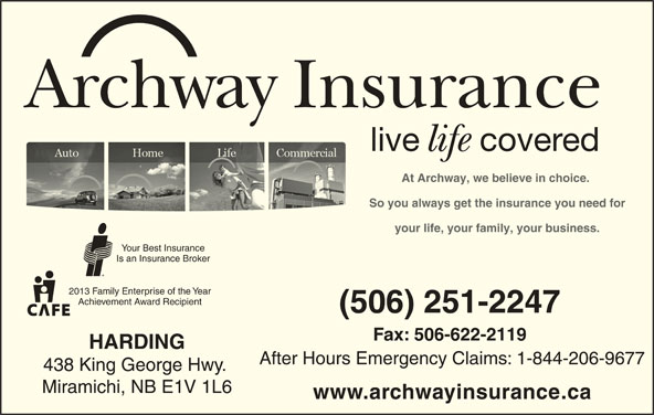 Archway Insurance-Harding (506-622-4087) - Display Ad - After Hours Emergency Claims: 1-844-206-9677 438 King George Hwy. Miramichi, NB E1V 1L6 www.archwayinsurance.ca Archway Insurance live covered life At Archway, we believe in choice. So you always get the insurance you need for your life, your family, your business. Is an Insurance Broker 2013 Family Enterprise of the Year (506) 251-2247 Fax: 506-622-2119 HARDING Your Best Insurance Achievement Award Recipient