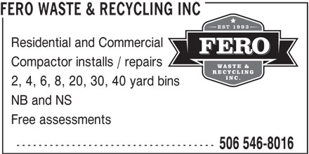Fero Waste & Recycling Inc (506-546-8016) - Display Ad - 2, 4, 6, 8, 20, 30, 40 yard bins NB and NS Free assessments ------------------------------------ 506 546-8016 FERO WASTE & RECYCLING INC Residential and Commercial Compactor installs / repairs