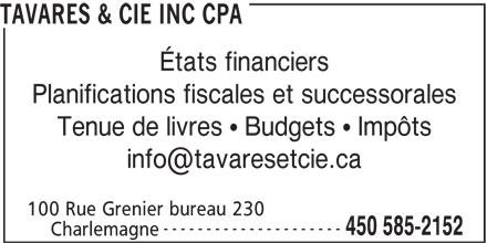 Tavares Et Cie CPA (450-585-2152) - Display Ad - TAVARES & CIE INC CPA États financiers Planifications fiscales et successorales Tenue de livres   Budgets   Impôts 100 Rue Grenier bureau 230 --------------------- 450 585-2152 Charlemagne