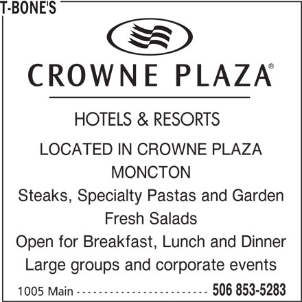 T-Bone's (506-853-5283) - Annonce illustrée======= - HOTELS & RESORTS LOCATED IN CROWNE PLAZA MONCTON Steaks, Specialty Pastas and Garden Fresh Salads Open for Breakfast, Lunch and Dinner Large groups and corporate events 506 853-5283 T-BONE'S 1005 Main ------------------------
