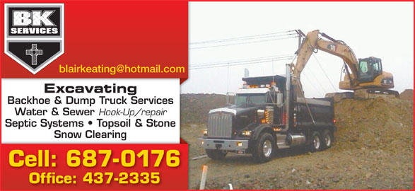 B K Services Limited (709-687-0176) - Display Ad - Snow Clearingg Office: 437-2335 Excavating Backhoe & Dump Truck Services Water & Sewer Hook-Up/repair Septic Systems   Topsoil & Stone Snow Clearingg Cell: 687-0176 Office: 437-2335 Cell: 687-0176 Excavating Backhoe & Dump Truck Services Water & Sewer Hook-Up/repair Septic Systems   Topsoil & Stone