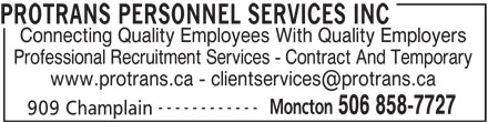 Protrans Personnel Services Inc (506-858-7727) - Display Ad - PROTRANS PERSONNEL SERVICES INC Connecting Quality Employees With Quality Employers Professional Recruitment Services - Contract And Temporary ------------ Moncton 506 858-7727 909 Champlain