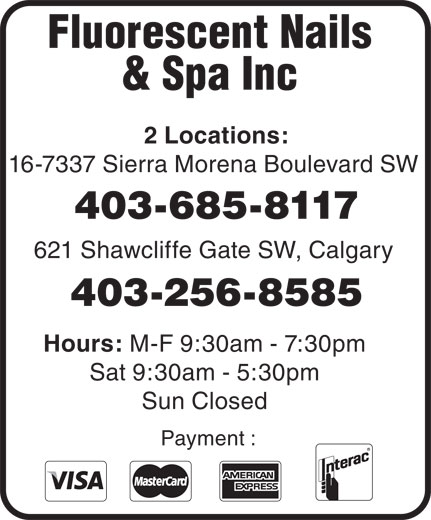 Fluorescent Nails & Spa (403-256-8585) - Display Ad - & Spa Inc 2 Locations: 16-7337 Sierra Morena Boulevard SW Fluorescent Nails 403-685-8117 621 Shawcliffe Gate SW, Calgary 403-256-8585 Hours: M-F 9:30am - 7:30pm Sat 9:30am - 5:30pm Sun Closed Payment :