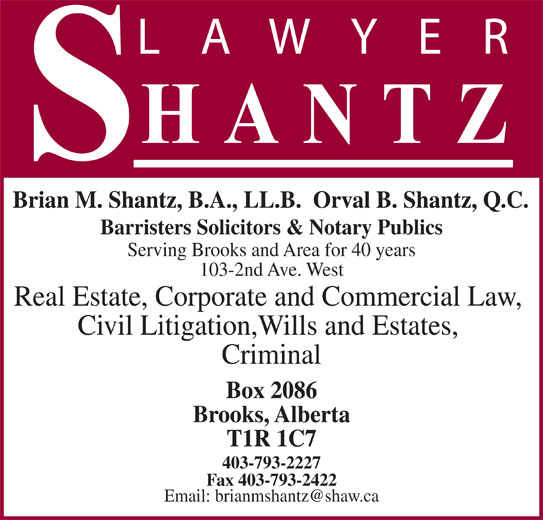 Shantz Law Office (403-793-2227) - Display Ad - Brian M. Shantz, B.A., LL.B.  Orval B. Shantz, Q.C. Barristers Solicitors & Notary Publics Serving Brooks and Area for 40 years 103-2nd Ave. West Real Estate, Corporate and Commercial Law, Civil Litigation,Wills and Estates, Criminal Box 2086 Brooks, Alberta T1R 1C7 403-793-2227 Fax 403-793-2422