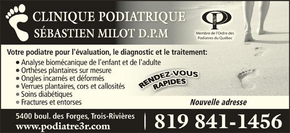 Clinique Podiatrique Sébastien Milot (819-841-1456) - Annonce illustrée======= - CLINIQUE PODIATRIQUECLINIQUE PODIATRIQUE Membre de l Ordre desl Ordre desMembre de SÉBASTIEN MILOT D.P.MSÉBASTIEN MILOT D.P.M Podiatres du Québecdu QuébecPodiatres Votre podiatre pour l'évaluation, le diagnostic et le traitement:iatre pour l'évaluation, le diagnostic et le traitement: Analyse biomécanique de l'enfant et de l'adultee biomécanique de l'enfant et de l'adulte Orthèses plantaires sur mesurees plantaires sur mesure Ongles incarnés et déformés incarnés et déformés Verrues plantaires, cors et callositéss plantaires, cors et callosités Soins diabétiquesdiabétiques Fractures et entorses Nouvelle adresse 5400 boul. des Forges, Trois-Rivières 819 841-1456819 841-1456 www.podiatre3r.com