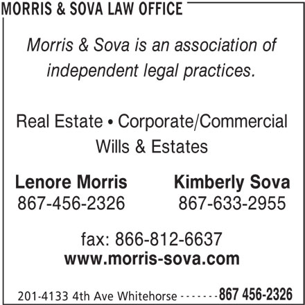 Morris & Sova Law Office (867-456-2326) - Display Ad - Morris & Sova is an association of independent legal practices. Real Estate   Corporate/Commercial Wills & Estates Lenore MorrisKimberly Sova fax: 866-812-6637 www.morris-sova.com ------- 867 456-2326 201-4133 4th Ave Whitehorse MORRIS & SOVA LAW OFFICE 867-456-2326867-633-2955