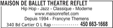 Maison De Ballet Théâtre Reflet (450-663-1668) - Annonce illustrée======= - Hip Hop - Jazz - Classique - Moderne www.maisonreflet.com Depuis 1994 - Francyne Themens ------------- 450 663-1668 340 Bd Cartier O L Rap MAISON DE BALLET THEATRE REFLET