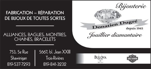 Bijouterie Dugré (819-537-7293) - Annonce illustrée======= - FABRICATION - RÉPARATION DE BIJOUX DE TOUTES SORTES depuis 1945 ALLIANCES, BAGUES, MONTRES, Joaillier diamantaire Shawinigan 819-537-7293 819-841-3232 Trois-Rivières CHAINES, BRACELETS 753, 5e Rue 5667, bl. Jean XXIII