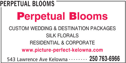 Perpetual Blooms (250-763-6966) - Display Ad - PERPETUAL BLOOMS CUSTOM WEDDING & DESTINATION PACKAGES SILK FLORALS RESIDENTIAL & CORPORATE www.picture-perfect-kelowna.com -------- 250 763-6966 543 Lawrence Ave Kelowna