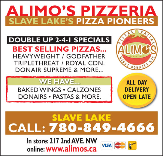 Alimo's Pizzeria (780-849-4666) - Display Ad - ALIMO S PIZZERIA SLAVE LAKE S PIZZA PIONEERS DOUBLE UP 2-4-1 SPECIALS BEST SELLING PIZZAS... HEAVYWEIGHT / GODFATHER TRIPLETHREAT / ROYAL CDN. DONAIR SUPREME & MORE... WE HAVE... ALL DAY DELIVERY BAKED WINGS   CALZONESD WINGS CALZ OPEN LATE DONAIRS   PASTAS & MORE. SLAVE LAKE CALL: 780-849-4666 In store: 217 2nd AVE. NW online: www.alimos.ca