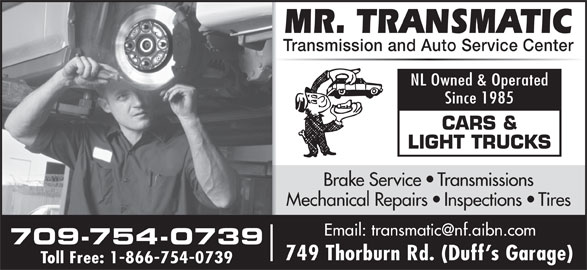 Mr Transmatic (709-754-0739) - Display Ad - Brake Service   Transmissions Mechanical Repairs   Inspections   Tires 709-754-0739 749 Thorburn Rd. (Duff s Garage) Toll Free: 1-866-754-0739 LIGHT TRUCKS Transmission and Auto Service Center NL Owned & Operated Since 1985 CARS &