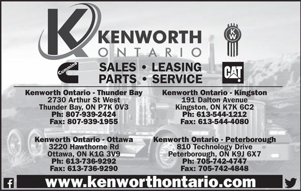 Kenworth Ontario (613-736-9292) - Display Ad - SALES   LEASING PARTS   SERVICE Kenworth Ontario - Thunder Bay Kenworth Ontario - Kingston 2730 Arthur St West 191 Dalton Avenue Thunder Bay, ON P7K 0V3 Kingston, ON K7K 6C2 Ph: 807-939-2424 Ph: 613-544-1212 Fax: 807-939-1955 Fax: 613-544-4080 Kenworth Ontario - Ottawa Kenworth Ontario - Peterborough 3220 Hawthorne Rd 810 Technology Drive Ottawa, ON K1G 3V9 Peterborough, ON K9J 6X7 Ph: 613-736-9292 Ph: 705-742-4747 Fax: 613-736-9290 Fax: 705-742-4848 www.kenworthontario.com SALES   LEASING PARTS   SERVICE Kenworth Ontario - Thunder Bay Kenworth Ontario - Kingston 2730 Arthur St West 191 Dalton Avenue Thunder Bay, ON P7K 0V3 Kingston, ON K7K 6C2 Ph: 807-939-2424 Ph: 613-544-1212 Fax: 807-939-1955 Fax: 613-544-4080 Kenworth Ontario - Ottawa Kenworth Ontario - Peterborough 3220 Hawthorne Rd 810 Technology Drive Ottawa, ON K1G 3V9 Peterborough, ON K9J 6X7 Ph: 613-736-9292 Ph: 705-742-4747 Fax: 613-736-9290 Fax: 705-742-4848 www.kenworthontario.com