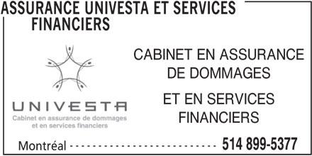 Assurances Univesta et Services Financiers (514-899-5377) - Annonce illustrée======= - CABINET EN ASSURANCE FINANCIERS -------------------------- 514 899-5377 Montréal ASSURANCE UNIVESTA ET SERVICES DE DOMMAGES ET EN SERVICES FINANCIERS