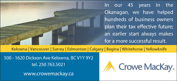 Crowe MacKay LLP (250-763-5021) - Display Ad - In our 45 years in the hundreds of business owners an earlier start always makes for a more successful result. Kelowna Vancouver Surrey Edmonton Calgary Regina Whitehorse Yellowknife 500 - 1620 Dickson Ave Kelowna, BC V1Y 9Y2 tel. 250 763.5021 www.crowemackay.ca Okanagan, we have helped