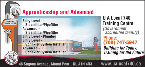 UA Local 740 Training Centre (709-747-5947) - Display Ad - Steamfitter/Pipefitter Advanced - (Government Steamfitter/Pipefitter accredited facility) Entry Level - Plumber Phone: Entry Level - (709) 747-5947 Sprinkler System Installer Advanced - Building for Today, Sprinkler System Installer Training for the Future www.ualocal740.ca 48 Sagona Avenue, Mount Pearl, NL A1N 4R3 Apprenticeship and Advanced U A Local 740 Entry Level - Training Centre