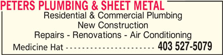 Peters Plumbing & Sheet Metal (403-527-5079) - Display Ad - Residential & Commercial Plumbing New Construction Repairs - Renovations - Air Conditioning 403 527-5079 Medicine Hat ---------------------- PETERS PLUMBING & SHEET METAL PETERS PLUMBING & SHEET METAL