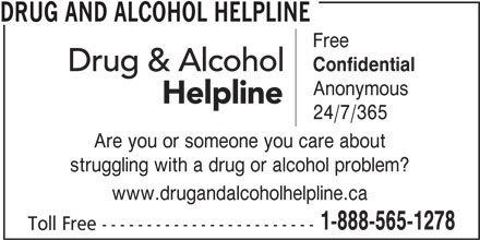 Drug and Alcohol Helpline (1-800-565-8603) - Display Ad - Are you or someone you care about struggling with a drug or alcohol problem? www.drugandalcoholhelpline.ca 1-888-565-1278 Toll Free ------------------------ DRUG AND ALCOHOL HELPLINE Free Confidential Anonymous 24/7/365