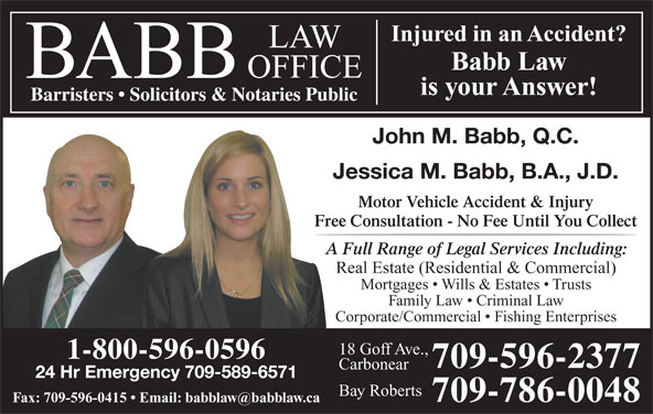 Babb Law Office (709-596-2377) - Display Ad - Real Estate (Residential & Commercial) Mortgages   Wills & Estates   Trusts Family Law   Criminal Law Corporate/Commercial   Fishing Enterprises 18 Goff Ave., 1-800-596-0596 709-596-2377 Carbonear A Full Range of Legal Services Including: 24 Hr Emergency 709-589-6571 Bay Roberts 709-786-0048 Injured in an Accident?njured in an Accident Babb Law is your Answer! Barristers   Solicitors & Notaries Public John M. Babb, Q.C. Jessica M. Babb, B.A., J.D. Motor Vehicle Accident & Injury Free Consultation - No Fee Until You Collect
