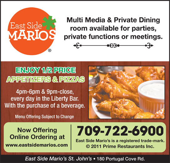 East Side Mario's (709-722-6900) - Annonce illustrée======= - Multi Media & Private Dining room available for parties, private functions or meetings. ENJOY 1/2 PRICE APPETIZERS & PIZZAS 4pm-6pm & 9pm-close, every day in the Liberty Bar. With the purchase of a beverage. Menu Offering Subject to Change Now Offering 709-722-6900 Online Ordering at East Side Mario s is a registered trade-mark. www.eastsidemarios.com © 2011 Prime Restaurants Inc. East Side Mario s St. John s 180 Portugal Cove Rd.