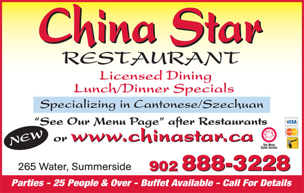 China Star Restaurant (902-888-3228) - Annonce illustrée======= - Licensed Dining Lunch/Dinner Specials Specializing in Cantonese/Szechuan See Our Menu Page  after Restaurants w.chinastar.ca or www.chinastar.ca NEWww 265 Water, Summerside 888-3228 902 888-3228 902 Parties - 25 People & Over - Buffet Available - Call For Details