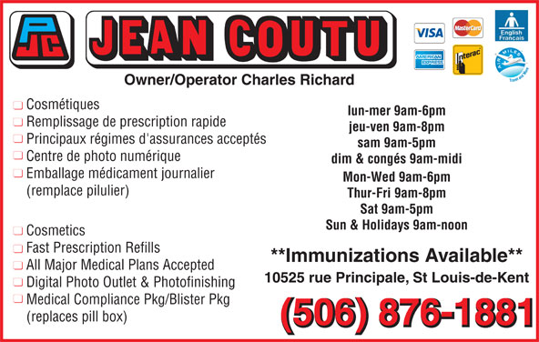Jean Coutu Marthe Richard & Charles Richard (Pharmacie Affiliée) (506-876-1881) - Annonce illustrée======= - 10525 rue Principale, St Louis-de-Kent Digital Photo Outlet & Photofinishing Medical Compliance Pkg/Blister Pkg (replaces pill box) (506) 876-1881 Owner/Operator Charles Richard Cosmétiques lun-mer 9am-6pm Remplissage de prescription rapide jeu-ven 9am-8pm Principaux régimes d'assurances acceptés sam 9am-5pm Centre de photo numérique dim & congés 9am-midi Emballage médicament journalier Mon-Wed 9am-6pm (remplace pilulier) Thur-Fri 9am-8pm Sat 9am-5pm Sun & Holidays 9am-noon Cosmetics Fast Prescription Refills **Immunizations Available** All Major Medical Plans Accepted