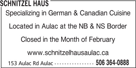 Schnitzel Haus (506-364-0888) - Annonce illustrée======= - SCHNITZEL HAUS Specializing in German & Canadian Cuisine Located in Aulac at the NB & NS Border Closed in the Month of February www.schnitzelhausaulac.ca 506 364-0888 153 Aulac Rd Aulac ----------------