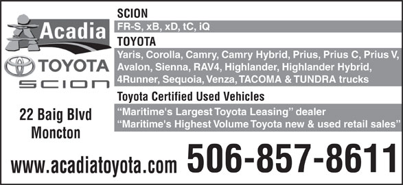 Acadia Scion (506-857-8611) - Display Ad - SCION FR-S, xB, xD, tC, iQ TOYOTA Yaris, Corolla, Camry, Camry Hybrid, Prius, Prius C, Prius V, Avalon, Sienna, RAV4, Highlander, Highlander Hybrid, 4Runner, Sequoia, Venza, TACOMA & TUNDRA trucks Toyota Certified Used Vehicles Maritime's Largest Toyota Leasing  dealer 22 Baig Blvd Maritime's Highest Volume Toyota new & used retail sales Moncton 506-857-8611 www.acadiatoyota.com