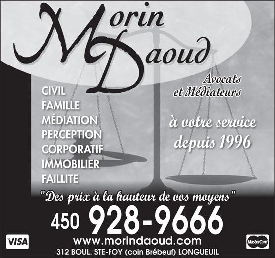 """Morin Daoud Avocats Et Médiateurs (450-928-9666) - Annonce illustrée======= - à votre service 312 BOUL. STE-FOY (coin Brébeuf) LONGUEUIL PERCEPTION depuis 1996 CORPORATIF IMMOBILIER FAILLITE """"Des prix à la hauteur de vos moyens"""" 450 928-9666 www.morindaoud.com CIVIL FAMILLE MÉDIATION"""