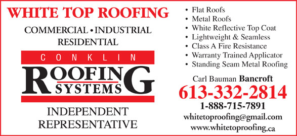 White Top Roofing Inc. (613-332-2814) - Display Ad - White Reflective Top Coat COMMERCIAL   INDUSTRIAL Lightweight & Seamless RESIDENTIAL Class A Fire Resistance Warranty Trained Applicator Standing Seam Metal Roofing Carl Bauman Bancroft 613-332-2814 1-888-715-7891 whitetoproofinggmail.com www.whitetoproofing .ca Metal Roofs Flat Roofs