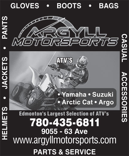 Argyll Motor Sports (780-435-6811) - Display Ad - UAL ATV S Yamaha   Suzuki Arctic Cat   Argo Edmonton's Largest Selection of ATV s 780-435-6811 HELMETS         JACKETS         PANTS PARTS & SERVICE GLOVES         BOOTS         BAGS CASUAL     ACCESSORIESCAS ANT