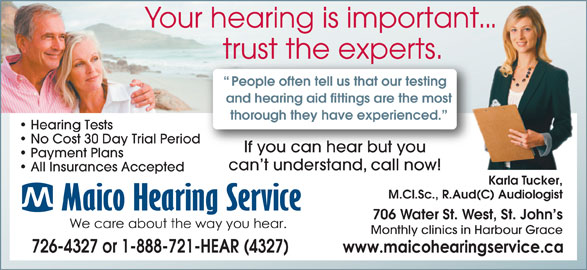 Maico Hearing Aid Services (1-888-929-9807) - Display Ad - Your hearing is important... trust the experts.he experts.trust t People often tell us that our testing and hearing aid fittings are the most thorough they have experienced. Hearing Tests No Cost 30 Day Trial Period If you can hear but youIf you can hear but you Payment Plans can t understand, call now! All Insurances Accepted Karla Tucker, M.Cl.Sc., R.Aud(C) Audiologist 706 Water St. West, St. John s Monthly clinics in Harbour Grace 726-4327 or 1-888-721-HEAR (4327)